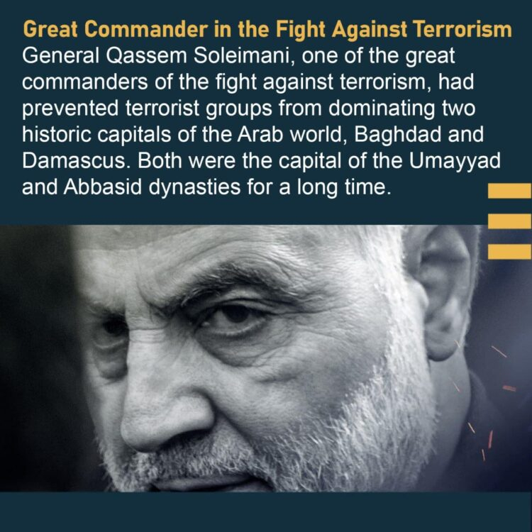 General Qassem Soleimani, one of the great commanders of the fight against terrorism, had prevented terrorist groups from dominating two historic capitals of the Arab world, Baghdad and Damascus. Both were the capital of the Umayyad and Abbasid dynasties for a long time.
